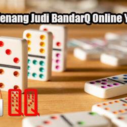 Strategi Menang Judi BandarQ Online Yang Tepat